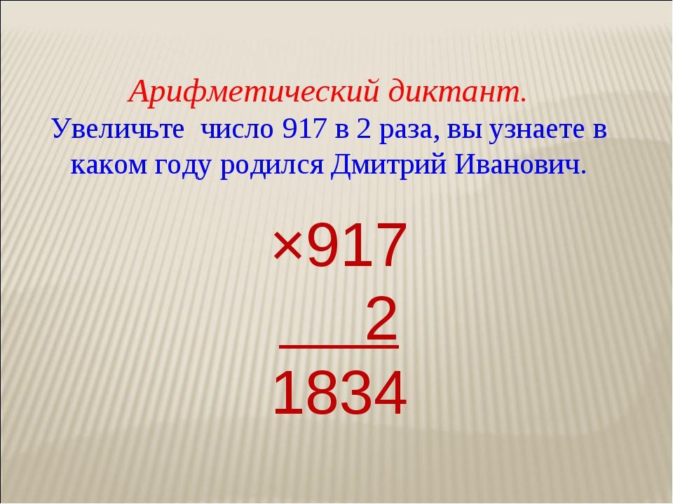 Арифметический диктант. Увеличьте число 917 в 2 раза, вы узнаете в каком году...