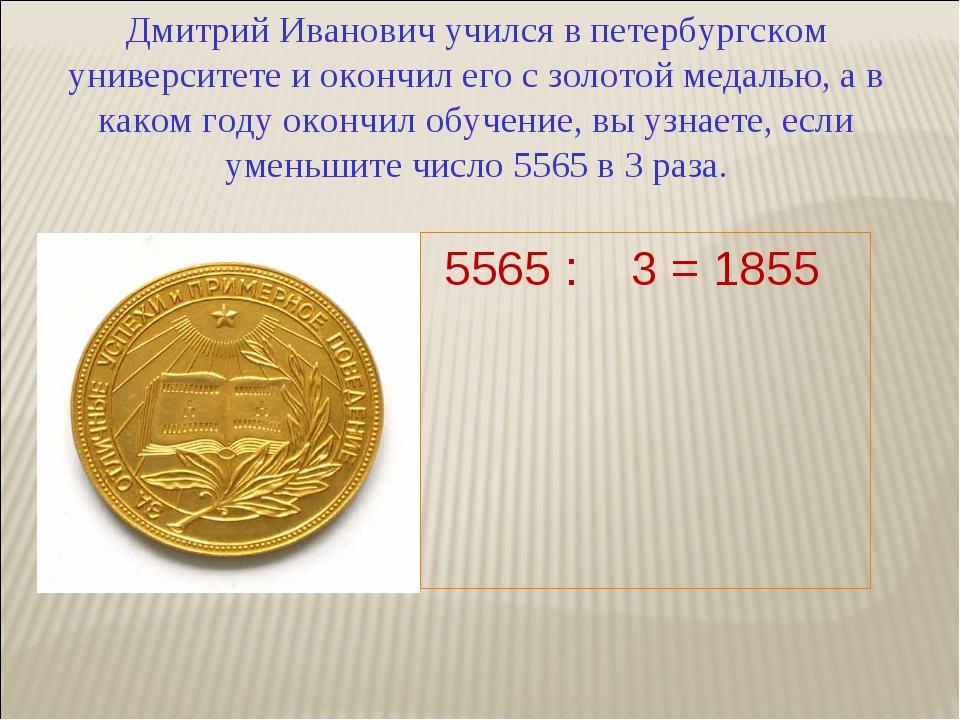 Дмитрий Иванович учился в петербургском университете и окончил его с золотой...