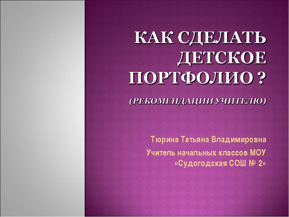 Тюрина Татьяна Владимировна Учитель начальных классов МОУ «Судогодская СОШ № 2»