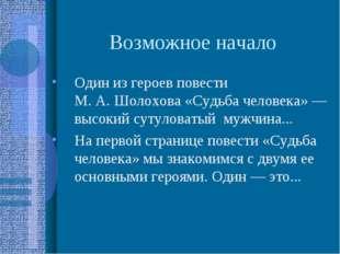 Возможное начало Один из героев повести М.А.Шолохова «Судьба человека»— вы
