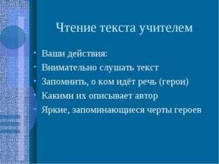 Чтение текста учителем Ваши действия: Внимательно слушать текст Запомнить, о