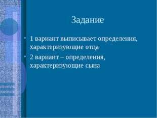Задание 1 вариант выписывает определения, характеризующие отца 2 вариант – оп