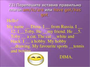 Hello! My name __ Dima. I __ from Russia. I __ 12. I __Toby. He __my friend.