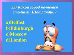 25) Какой город является столицей Шотландии? Belfast Edinburgh Moscow London