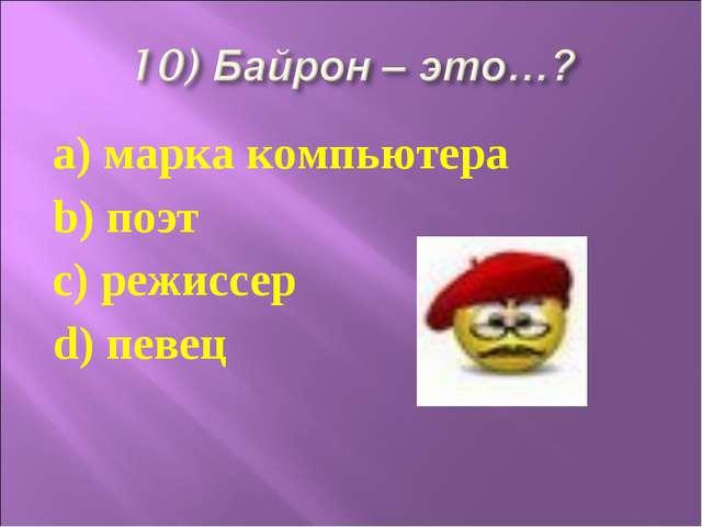 a) марка компьютера b) поэт c) режиссер d) певец