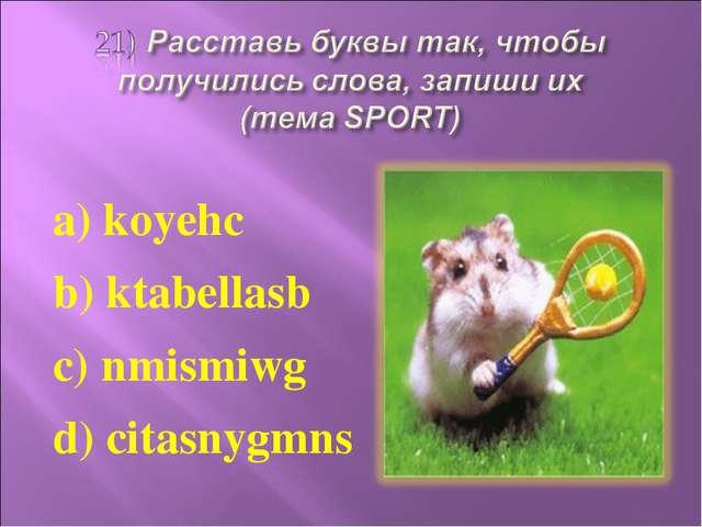 a) koyehc b) ktabellasb c) nmismiwg d) citasnygmns