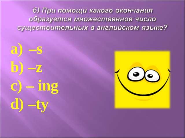 –s b) –z c) – ing d) –ty