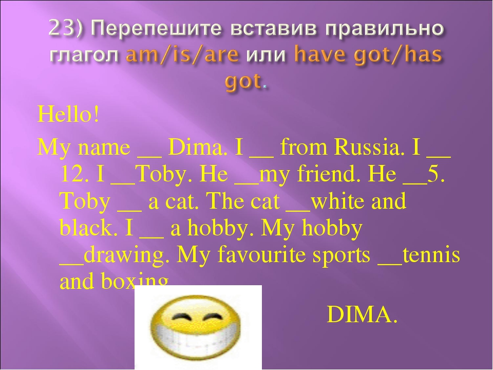 Hello! My name __ Dima. I __ from Russia. I __ 12. I __Toby. He __my friend....
