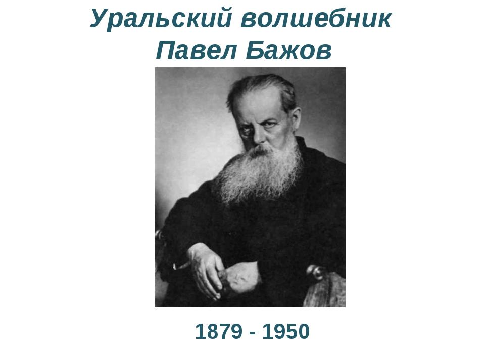 Уральский волшебник Павел Бажов 1879 - 1950