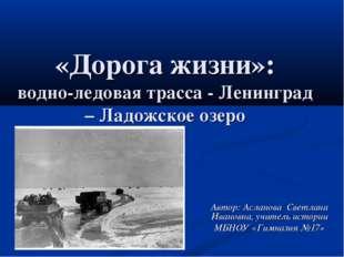 «Дорога жизни»: водно-ледовая трасса - Ленинград – Ладожское озеро Автор: Асл