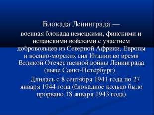 Блокада Ленинграда— военная блокада немецкими, финскими и испанскими войска