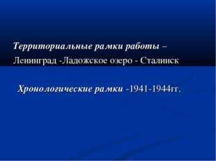 Территориальные рамки работы – Ленинград -Ладожское озеро - Сталинск Хроноло
