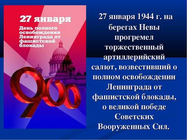 27 января 1944 г. на берегах Невы прогремел торжественный артиллерийский сал...