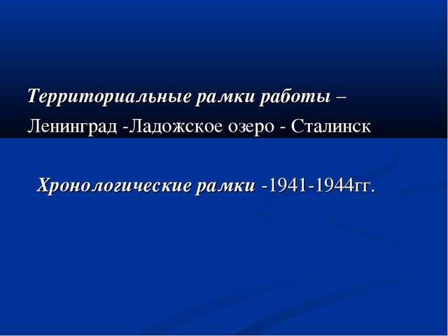 Территориальные рамки работы – Ленинград -Ладожское озеро - Сталинск Хроноло...