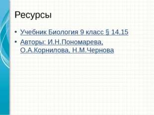 Ресурсы Учебник Биология 9 класс § 14,15 Авторы: И.Н.Пономарева, О.А.Корнилов