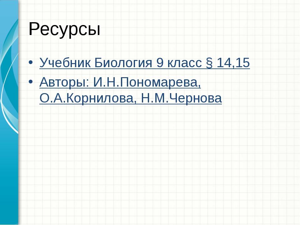 Ресурсы Учебник Биология 9 класс § 14,15 Авторы: И.Н.Пономарева, О.А.Корнилов...