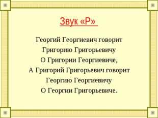 Звук «Р» Георгий Георгиевич говорит Григорию Григорьевичу О Григории Георгиев
