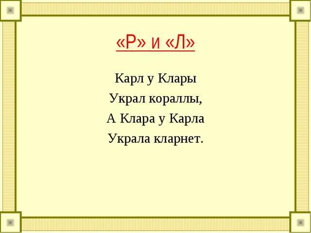 «Р» и «Л» Карл у Клары Украл кораллы, А Клара у Карла Украла кларнет.