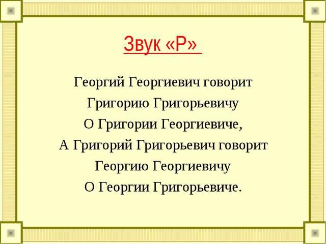 Звук «Р» Георгий Георгиевич говорит Григорию Григорьевичу О Григории Георгиев...