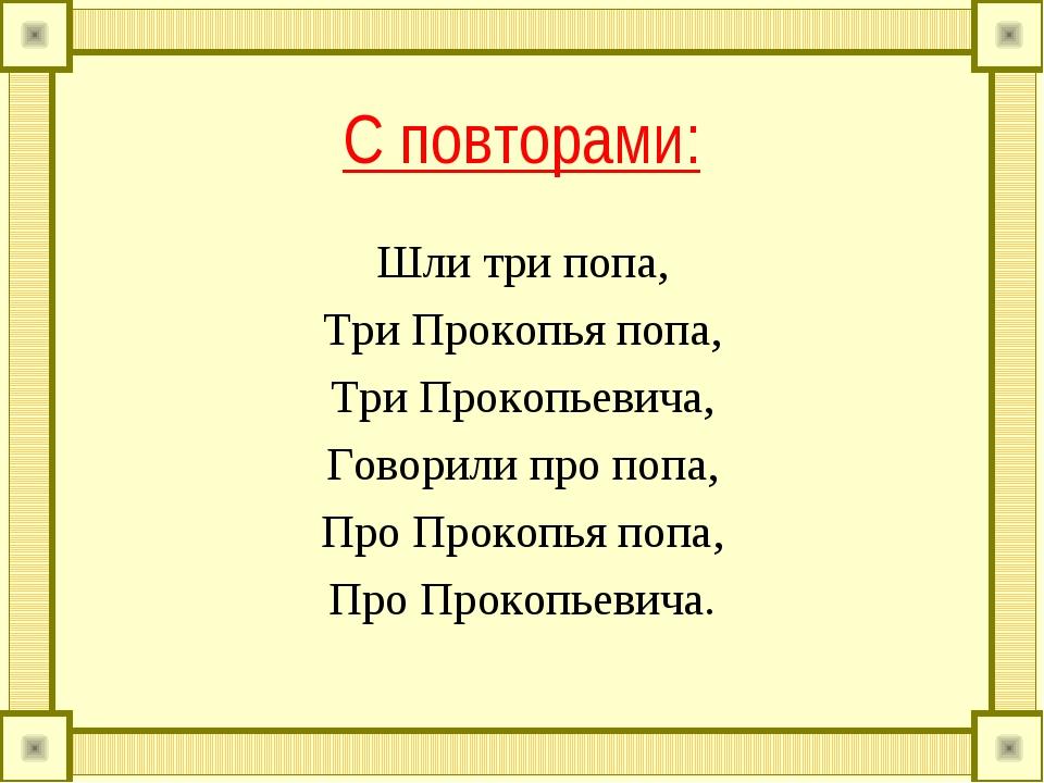 С повторами: Шли три попа, Три Прокопья попа, Три Прокопьевича, Говорили про...