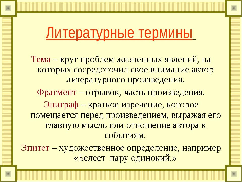 Литературные термины Тема – круг проблем жизненных явлений, на которых сосред...