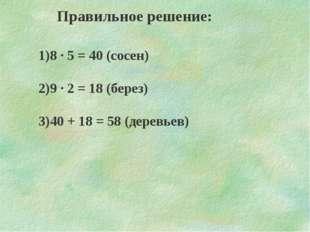 Правильное решение: 1)8 · 5 = 40 (сосен) 2)9 · 2 = 18 (берез) 3)40 + 18 = 58