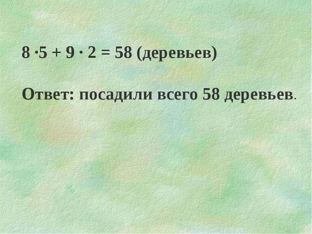 8 ·5 + 9 · 2 = 58 (деревьев) Ответ: посадили всего 58 деревьев.