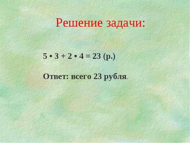 Решение задачи: 5 • 3 + 2 • 4 = 23 (р.) Ответ: всего 23 рубля.