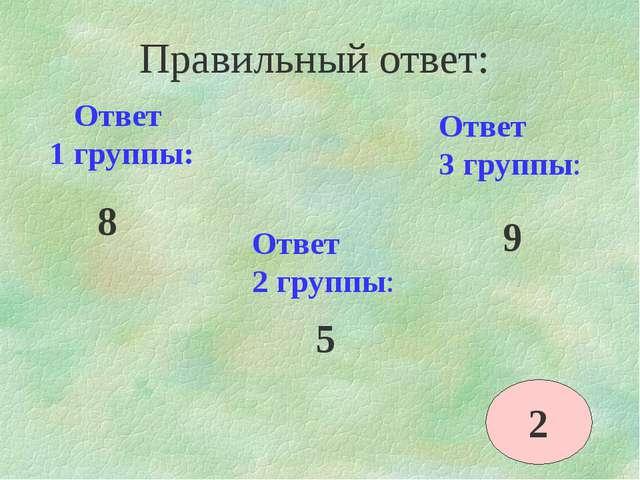 Ответ 1 группы: 8 Ответ 2 группы: Ответ 3 группы: 5 9 Правильный ответ: 2