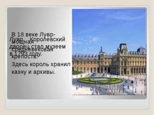 В 18 веке Лувр- мощная средневековая крепость. Здесь король хранил казну и а