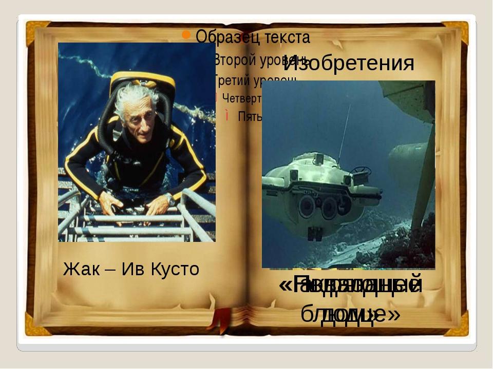 Жак – Ив Кусто Изобретения акваланг «Подводный дом» «Ныряющее блюдце»