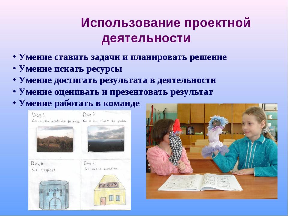 Использование проектной деятельности Умение ставить задачи и планировать реш...