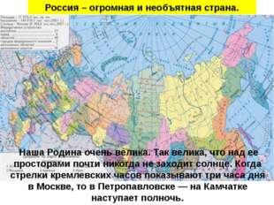 Россия – огромная и необъятная страна. Наша Родина очень велика. Так велика,