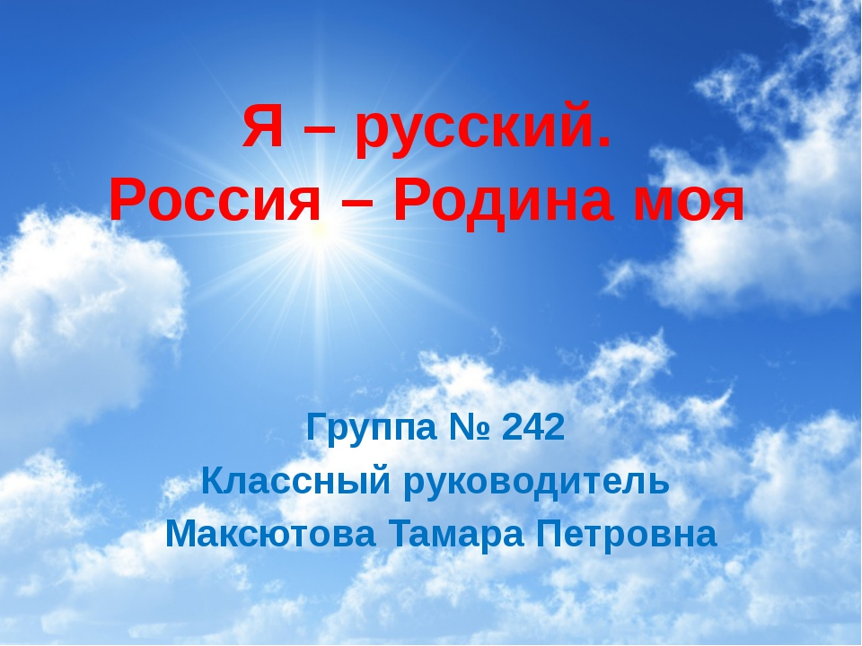 Я – русский. Россия – Родина моя Группа № 242 Классный руководитель Максютова...