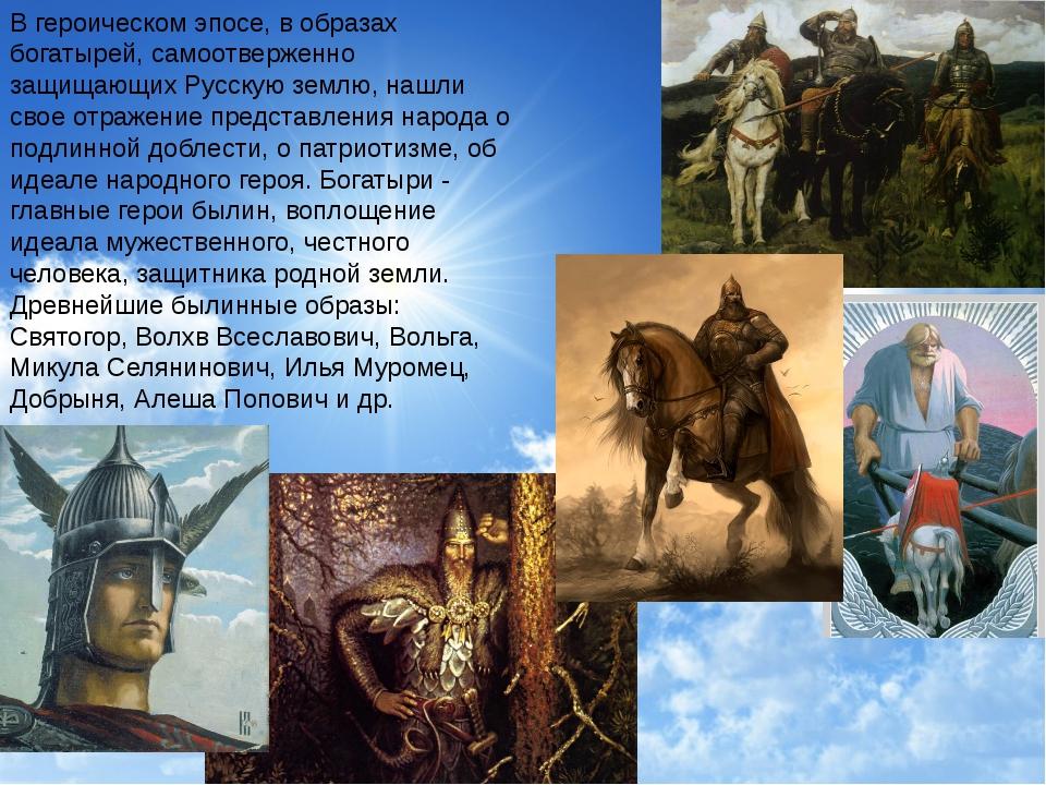 В героическом эпосе, в образах богатырей, самоотверженно защищающих Русскую з...