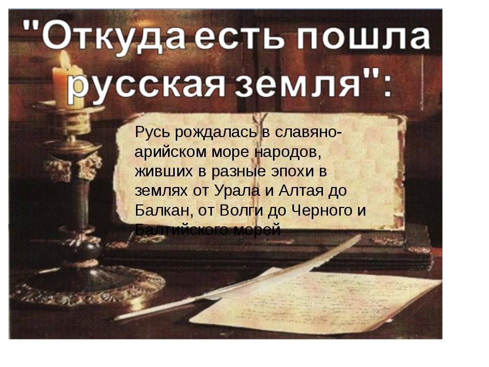 Русь рождалась в славяно-арийском море народов, живших в разные эпохи в земл...