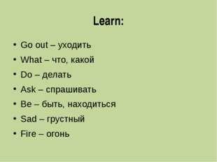 Learn: Go out – уходить What – что, какой Do – делать Ask – спрашивать Be – б