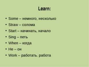 Learn: Some – немного, несколько Straw – солома Start – начинать, начало Sing