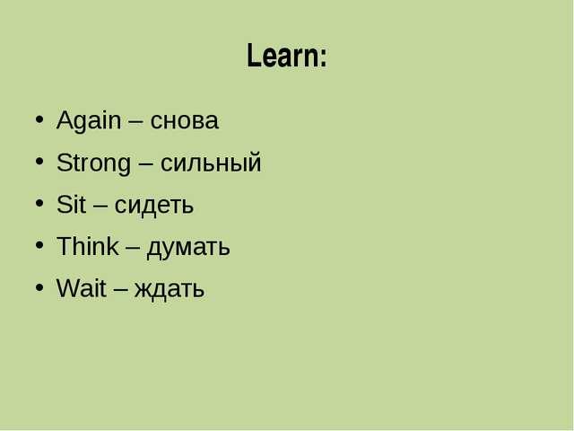 Learn: Again – снова Strong – сильный Sit – сидеть Think – думать Wait – ждать