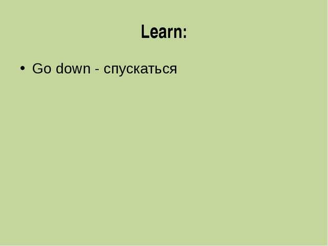 Learn: Go down - спускаться