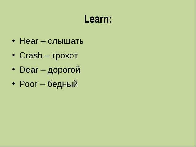 Learn: Hear – слышать Crash – грохот Dear – дорогой Poor – бедный