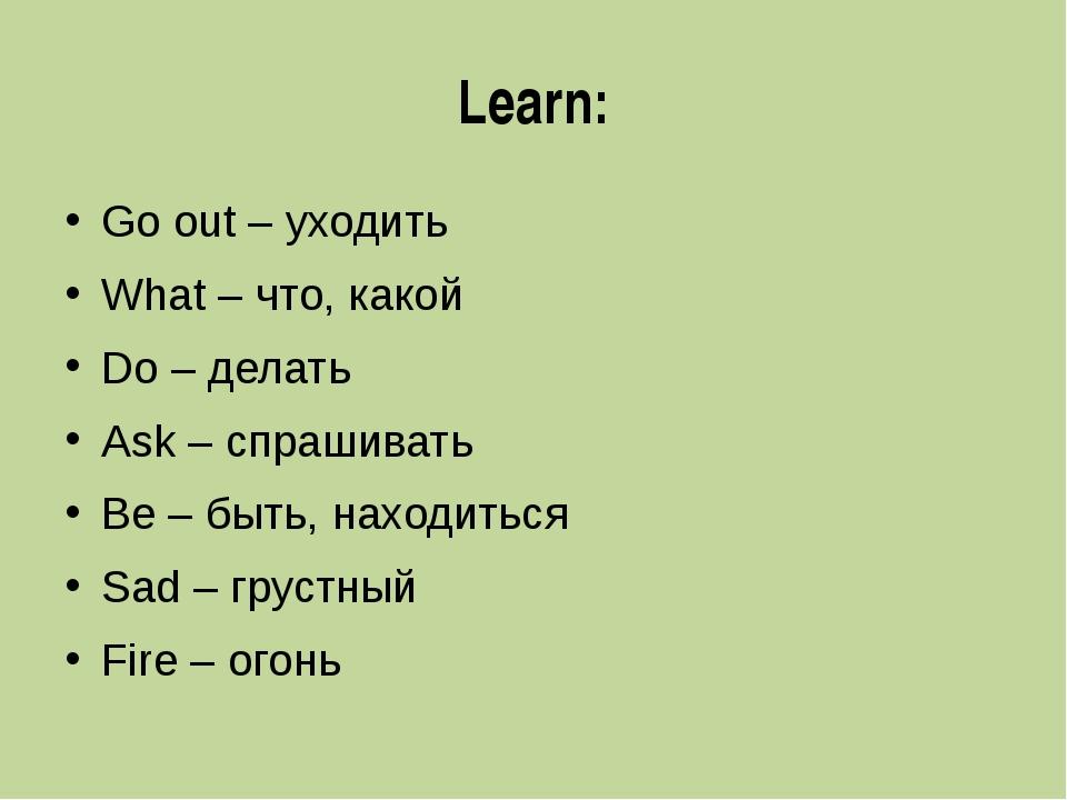 Learn: Go out – уходить What – что, какой Do – делать Ask – спрашивать Be – б...