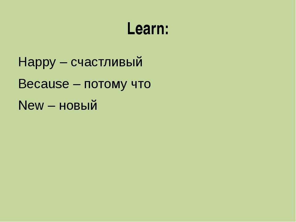 Learn: Happy – счастливый Because – потому что New – новый