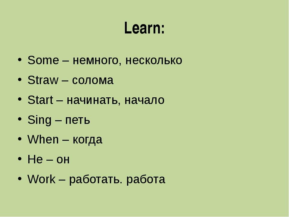 Learn: Some – немного, несколько Straw – солома Start – начинать, начало Sing...