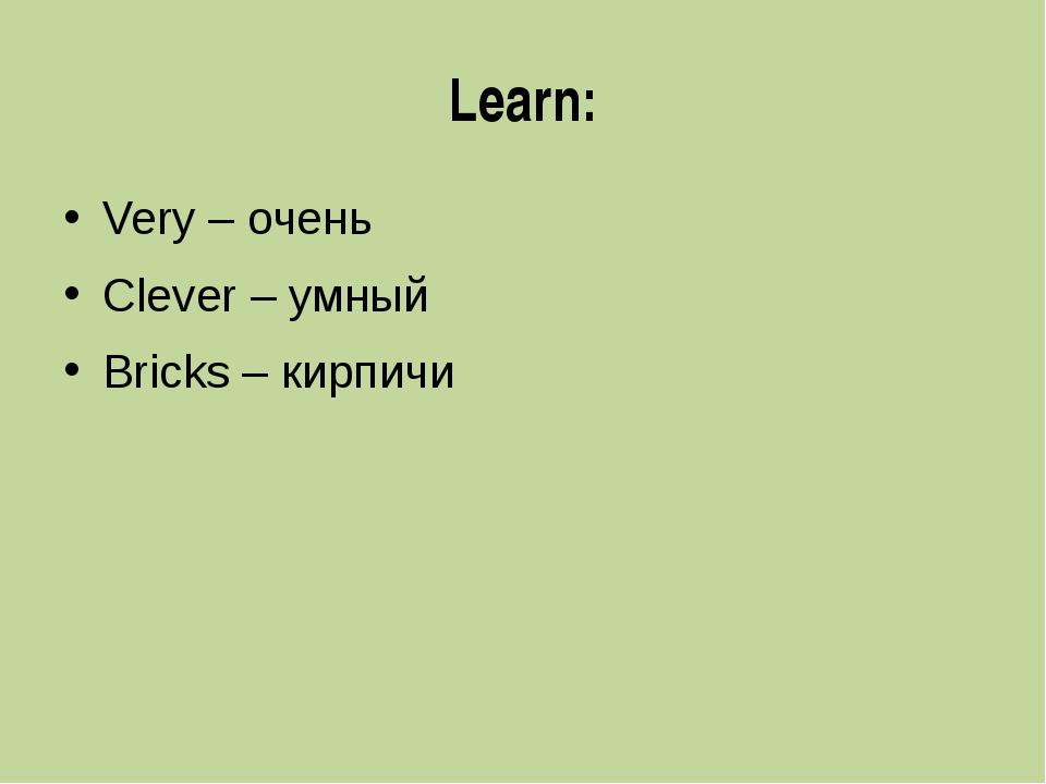 Learn: Very – очень Clever – умный Bricks – кирпичи
