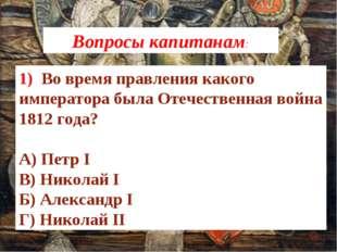 1) Во время правления какого императора была Отечественная война 1812 года?