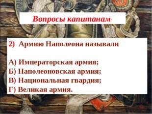 2) Армию Наполеона называли А) Императорская армия; Б) Наполеоновская армия;