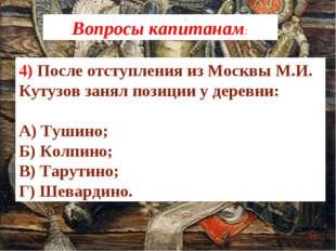 4) После отступления из Москвы М.И. Кутузов занял позиции у деревни: А) Тушин