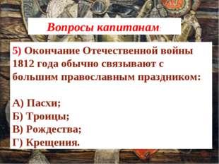 5) Окончание Отечественной войны 1812 года обычно связывают с большим правосл
