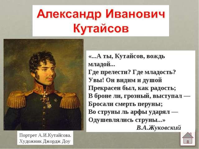 «...А ты, Кутайсов, вождь младой... Где прелести? Где младость? Увы! Он видим...